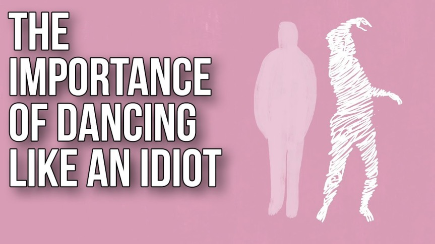 The importance of dancing  like an idiot – The School ofLife